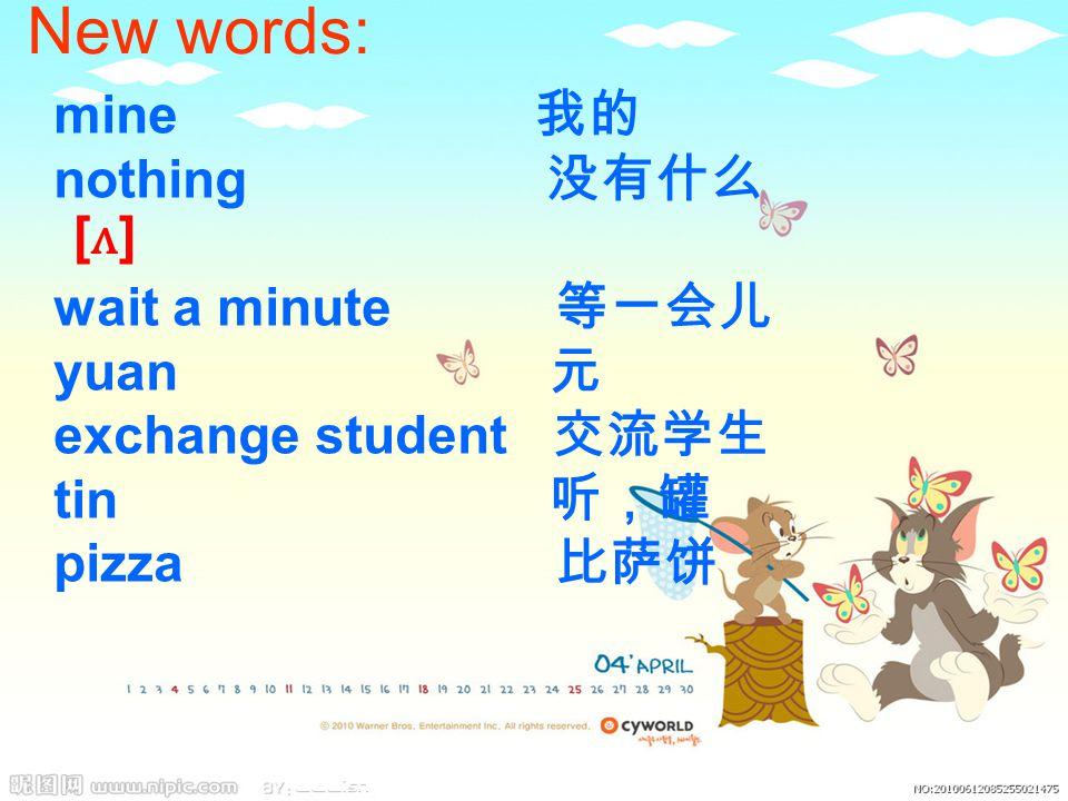 New words: mine 我的 nothing 没有什么 wait a minute 等一会儿 yuan 元 exchange student 交流学生 tin 听,罐 pizza 比萨饼 [ʌ][ʌ]