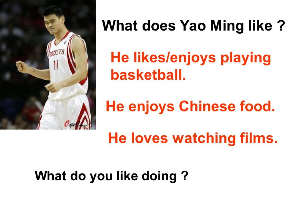 What does Yao Ming like .He likes/enjoys playing basketball.