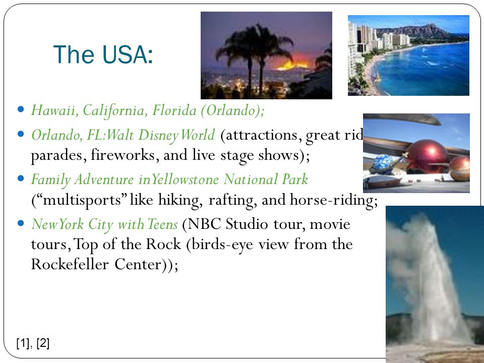 The USA: Hawaii, California, Florida (Orlando); Orlando, FL: Walt Disney World (attractions, great rides; parades, fireworks, and live stage shows); Family Adventure in Yellowstone National Park ( multisports like hiking, rafting, and horse-riding; New York City with Teens (NBC Studio tour, movie tours, Top of the Rock (birds-eye view from the Rockefeller Center)); [1], [2]