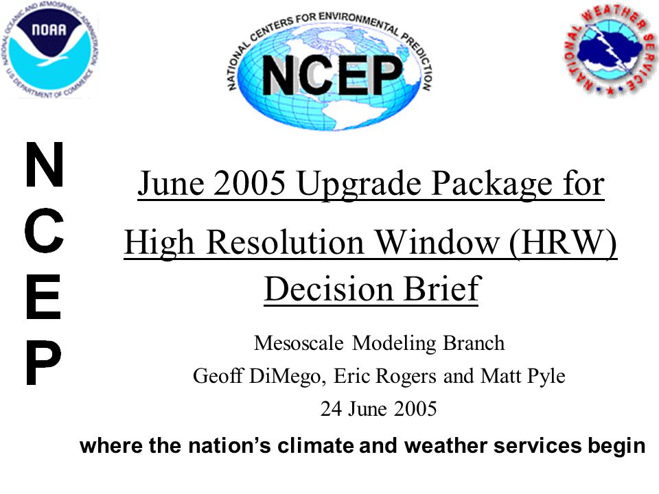 June 2005 Upgrade Package for High Resolution Window (HRW) Decision Brief where the nation's climate and weather services begin Mesoscale Modeling Bra