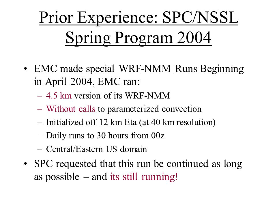 Prior Experience: SPC/NSSL Spring Program 2004 EMC made special WRF-NMM Runs Beginning in April 2004, EMC ran: –4.5 km version of its WRF-NMM –Without