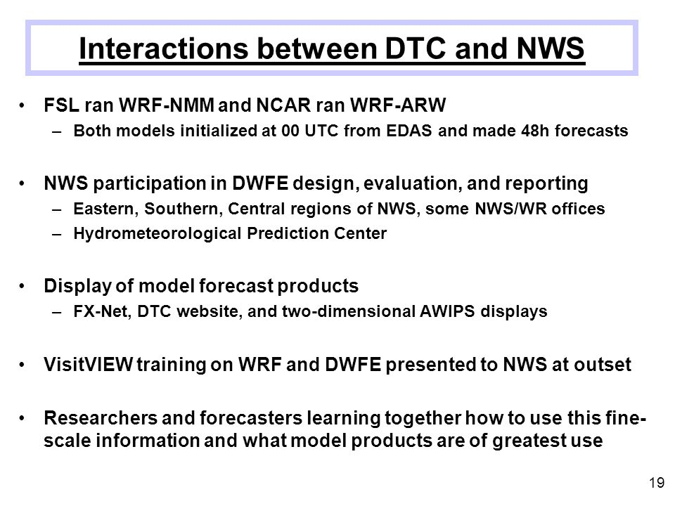 FSL ran WRF-NMM and NCAR ran WRF-ARW –Both models initialized at 00 UTC from EDAS and made 48h forecasts NWS participation in DWFE design, evaluation,