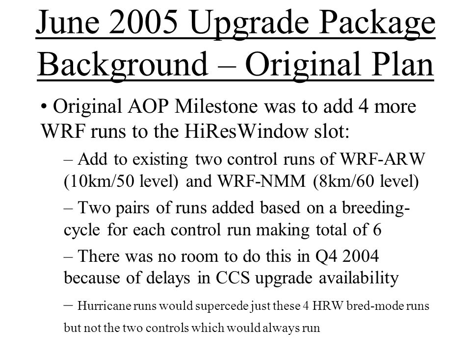 June 2005 Upgrade Package Background – Original Plan Original AOP Milestone was to add 4 more WRF runs to the HiResWindow slot: – Add to existing two