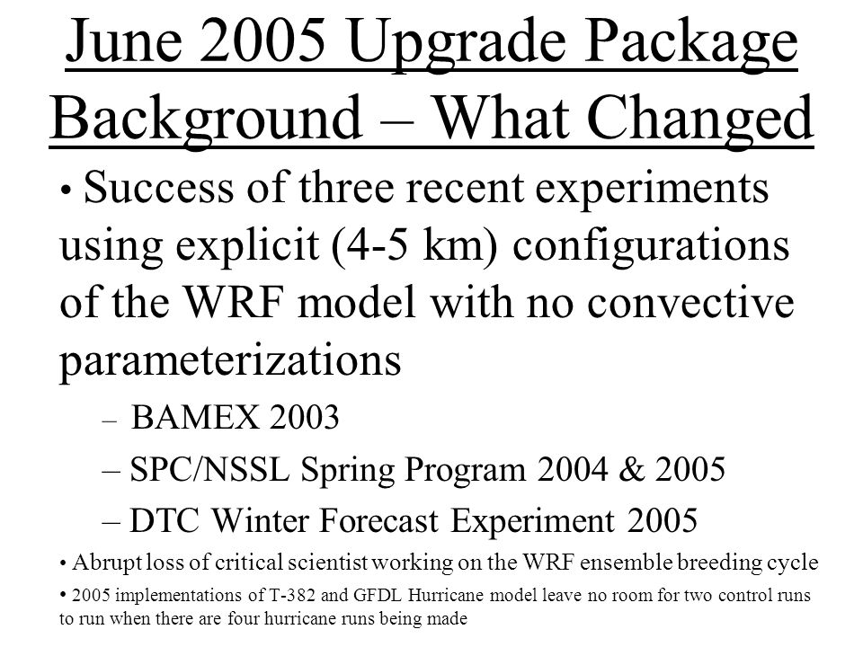 NCEP's Explicit WRF HiResWindow Evaluation Parallel set of runs made for the four large HRW domains Parallel runs were made in near real-time Parallel runs were made reliably by NCO on Production side of CCS EMC turned over codes with final configuration to NCO in late May EMC produced extensive webpage showing comparisons of 5 km runs with existing runs