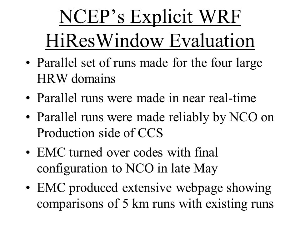 NCEP's Explicit WRF HiResWindow Evaluation Parallel set of runs made for the four large HRW domains Parallel runs were made in near real-time Parallel