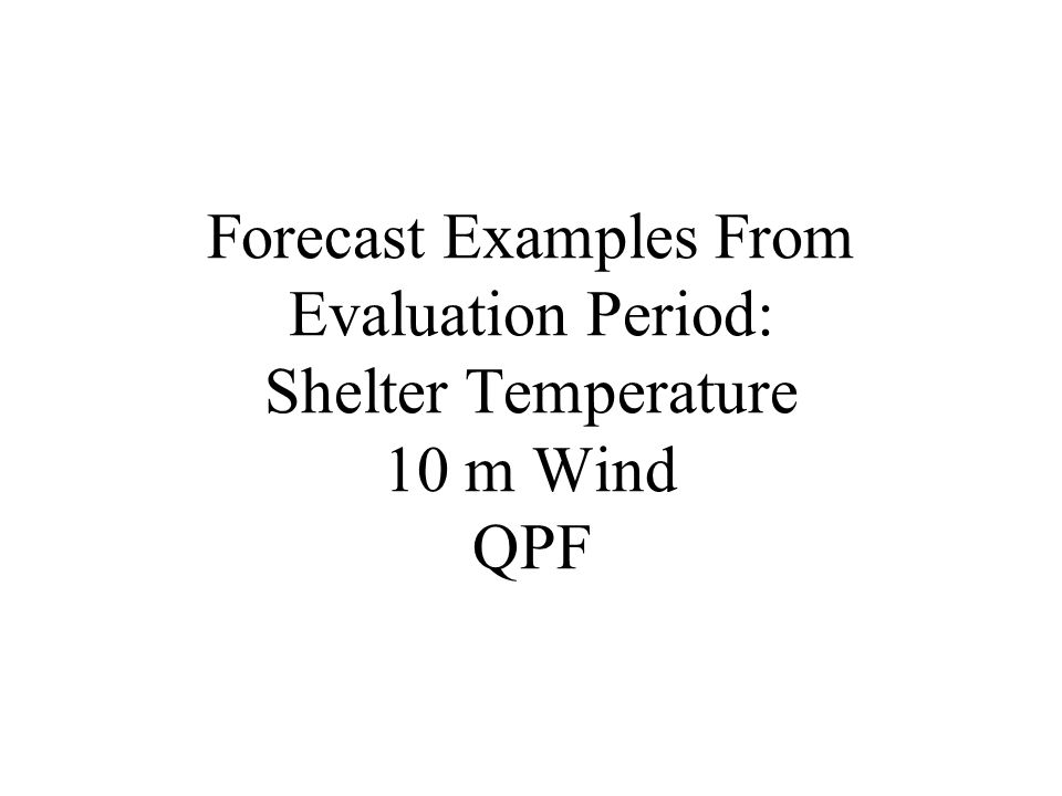 Forecast Examples From Evaluation Period: Shelter Temperature 10 m Wind QPF