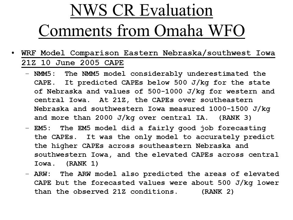 NWS CR Evaluation Comments from Omaha WFO WRF Model Comparison Eastern Nebraska/southwest Iowa 21Z 10 June 2005 CAPE –NMM5: The NMM5 model considerably underestimated the CAPE.