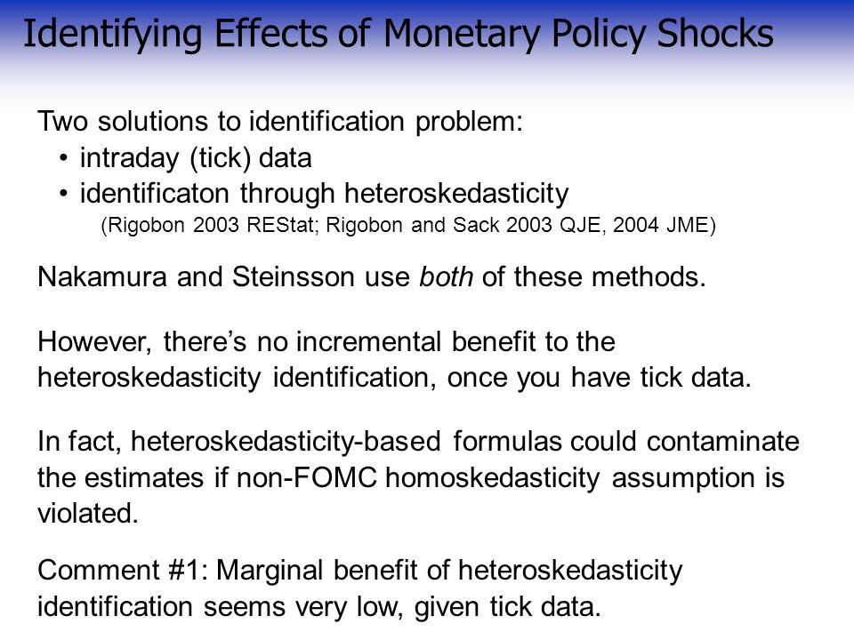 Identifying Effects of Monetary Policy Shocks Two solutions to identification problem: intraday (tick) data identificaton through heteroskedasticity (Rigobon 2003 REStat; Rigobon and Sack 2003 QJE, 2004 JME) Nakamura and Steinsson use both of these methods.