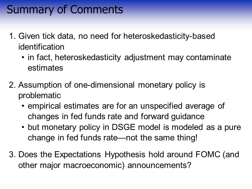 Summary of Comments 1.Given tick data, no need for heteroskedasticity-based identification in fact, heteroskedasticity adjustment may contaminate estimates 2.Assumption of one-dimensional monetary policy is problematic empirical estimates are for an unspecified average of changes in fed funds rate and forward guidance but monetary policy in DSGE model is modeled as a pure change in fed funds rate—not the same thing.