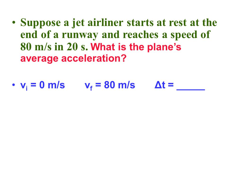 Suppose a jet airliner starts at rest at the end of a runway and reaches a speed of 80 m/s in 20 s. What is the plane's average acceleration? v i = 0