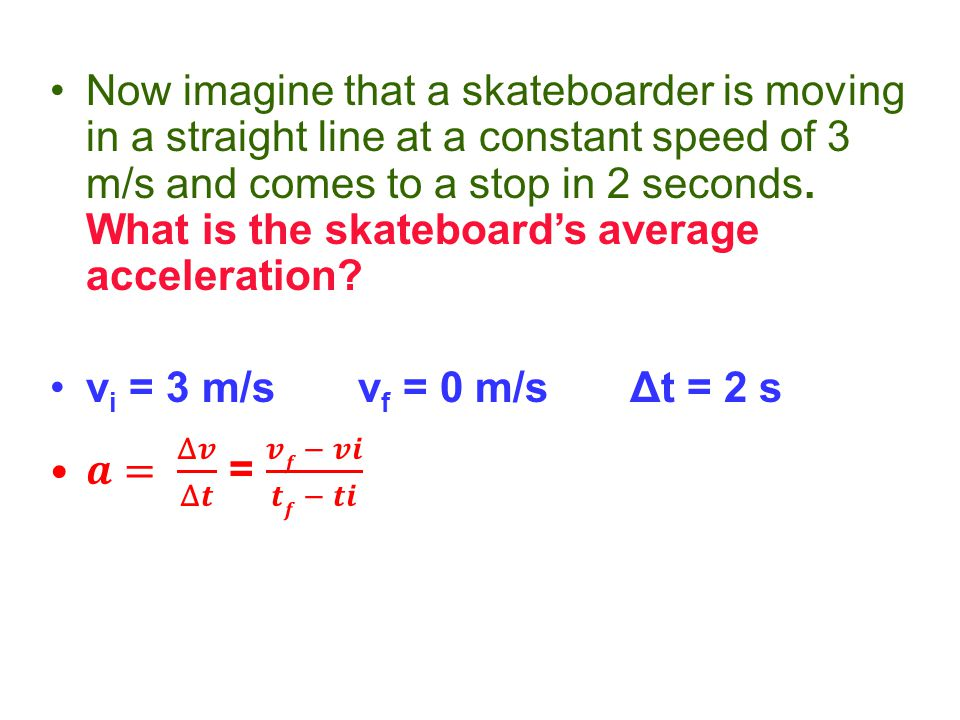 Now imagine that a skateboarder is moving in a straight line at a constant speed of 3 m/s and comes to a stop in 2 seconds. What is the skateboard's a