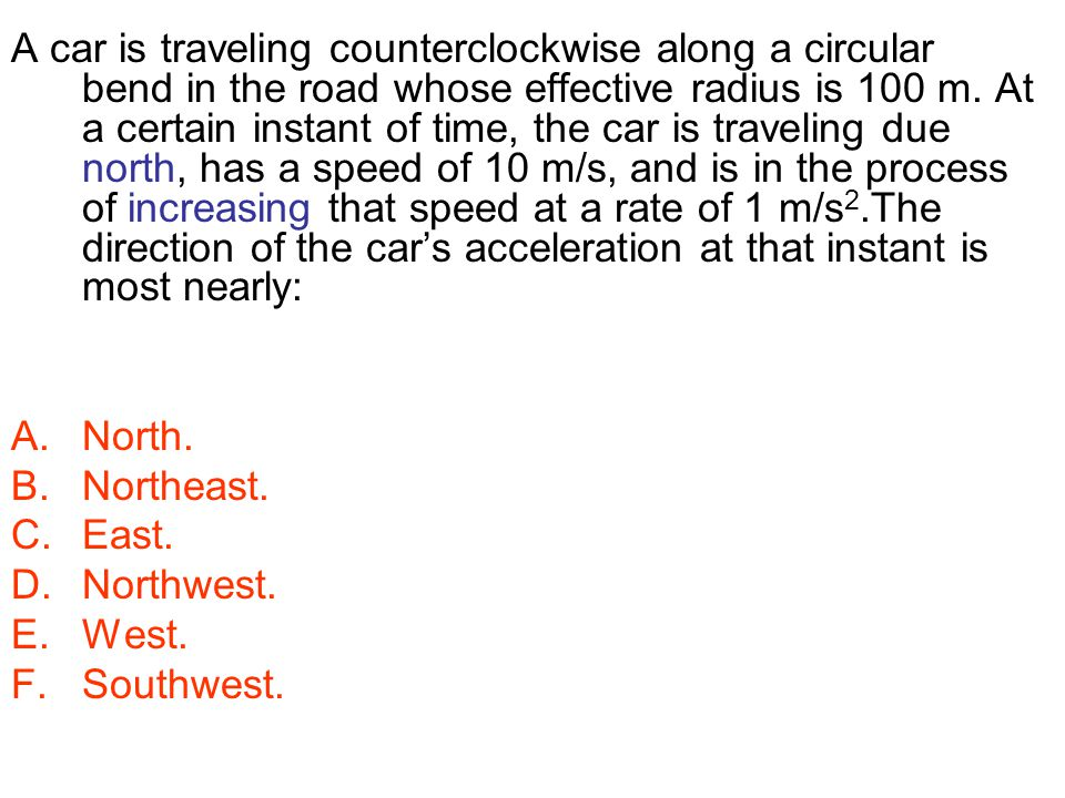 A car is traveling counterclockwise along a circular bend in the road whose effective radius is 100 m. At a certain instant of time, the car is travel