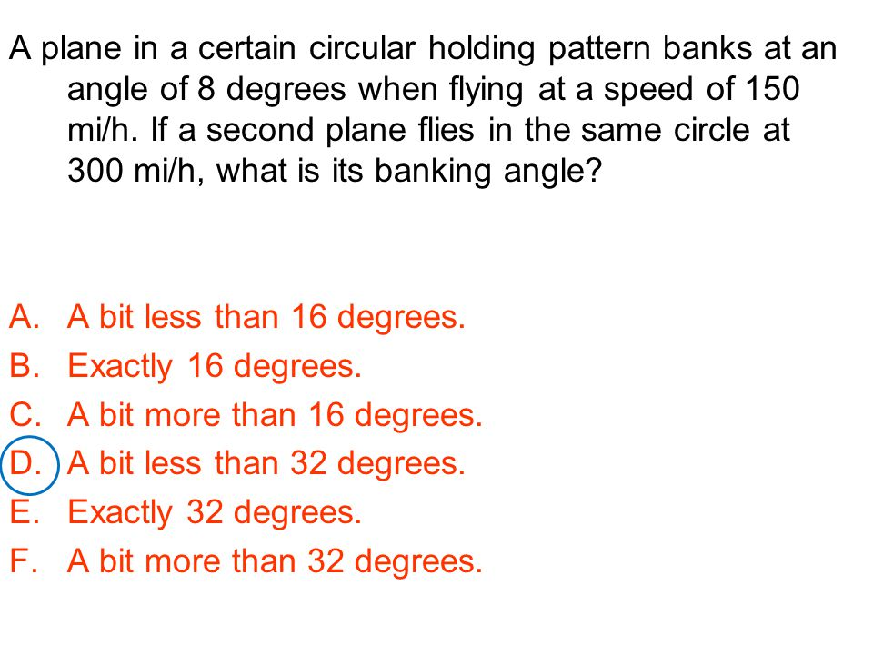 A plane in a certain circular holding pattern banks at an angle of 8 degrees when flying at a speed of 150 mi/h. If a second plane flies in the same c