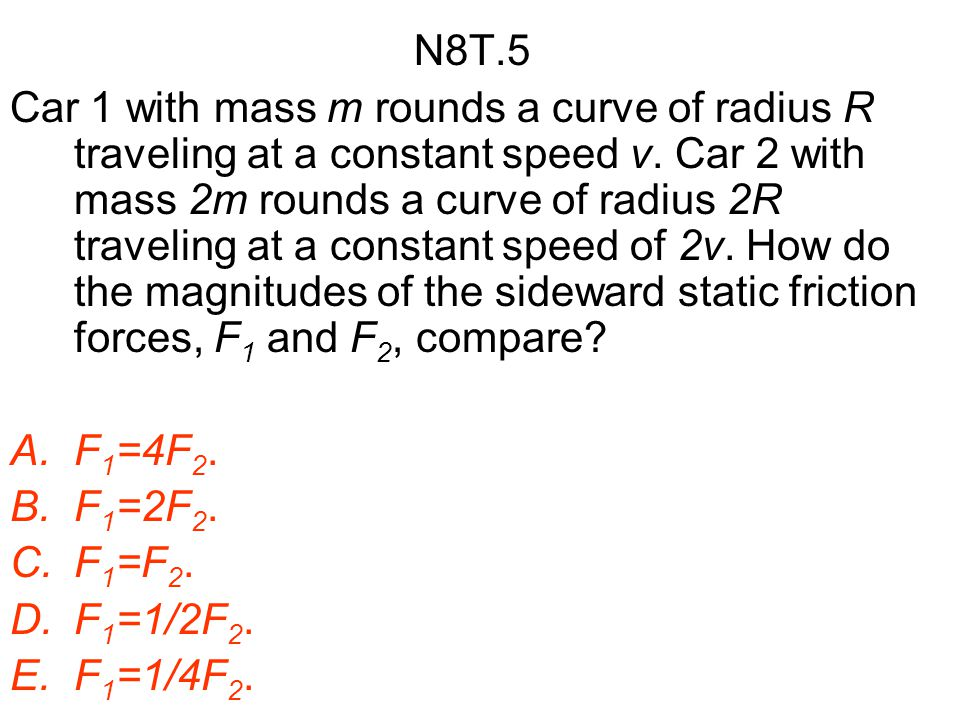 N8T.5 Car 1 with mass m rounds a curve of radius R traveling at a constant speed v. Car 2 with mass 2m rounds a curve of radius 2R traveling at a cons