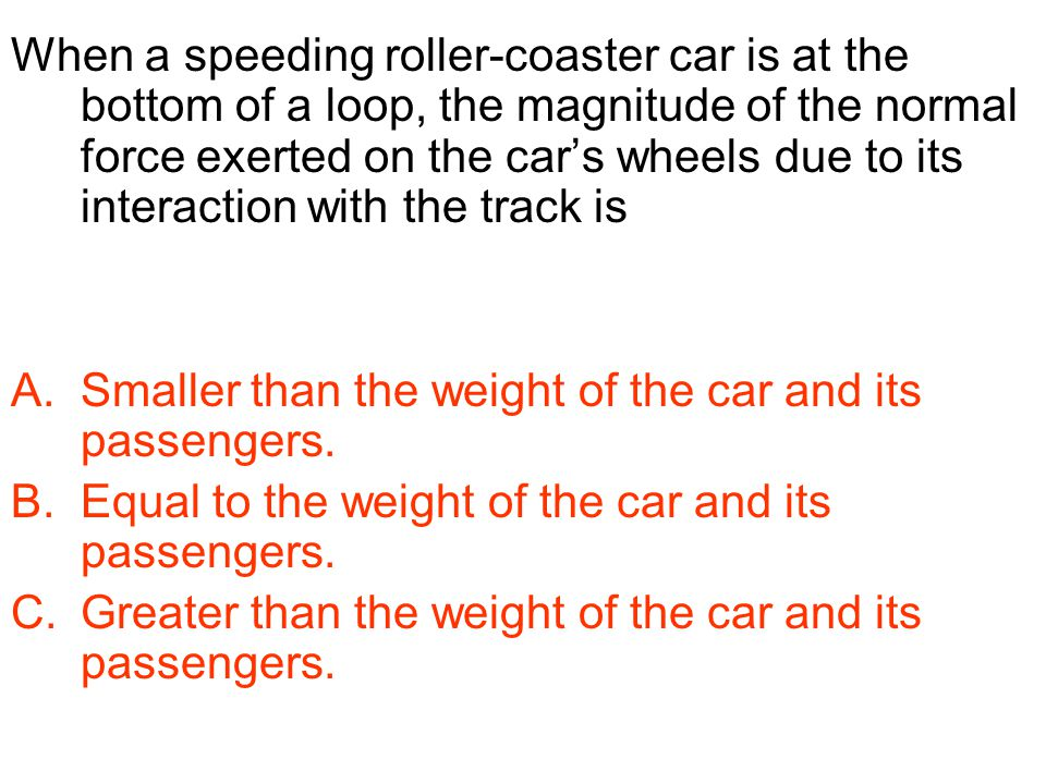 When a speeding roller-coaster car is at the bottom of a loop, the magnitude of the normal force exerted on the car's wheels due to its interaction wi