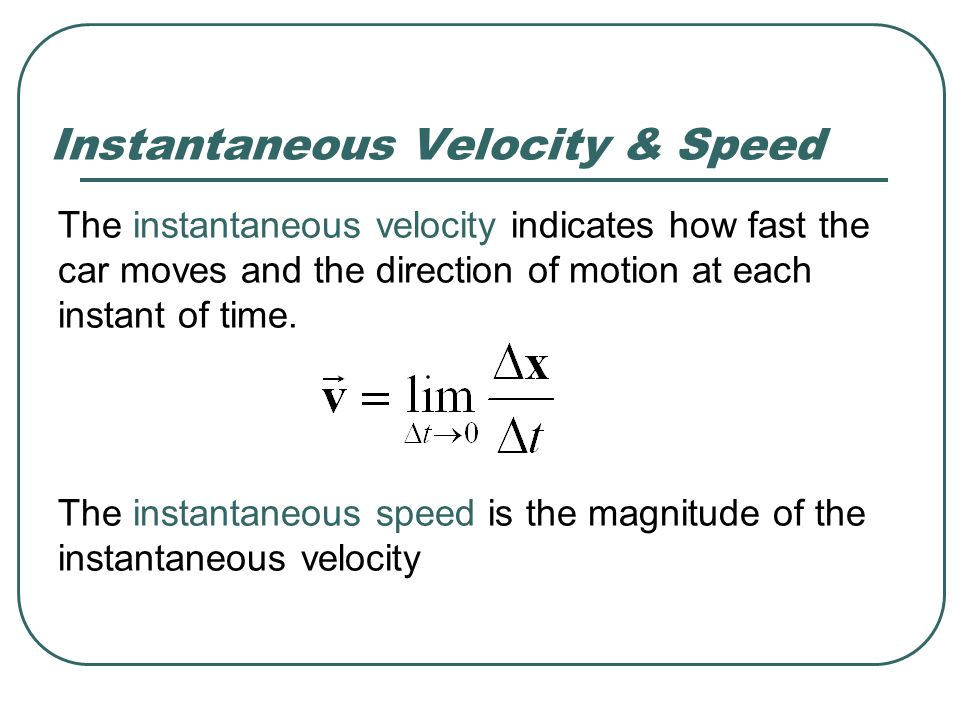 The instantaneous velocity indicates how fast the car moves and the direction of motion at each instant of time. Instantaneous Velocity & Speed The in
