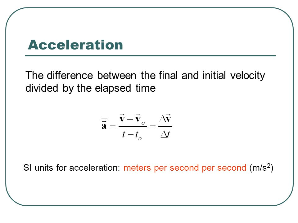 The difference between the final and initial velocity divided by the elapsed time Acceleration SI units for acceleration: meters per second per second