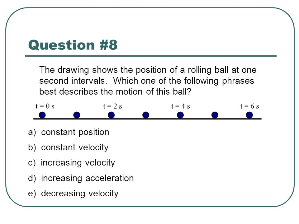 Question #8 The drawing shows the position of a rolling ball at one second intervals. Which one of the following phrases best describes the motion of