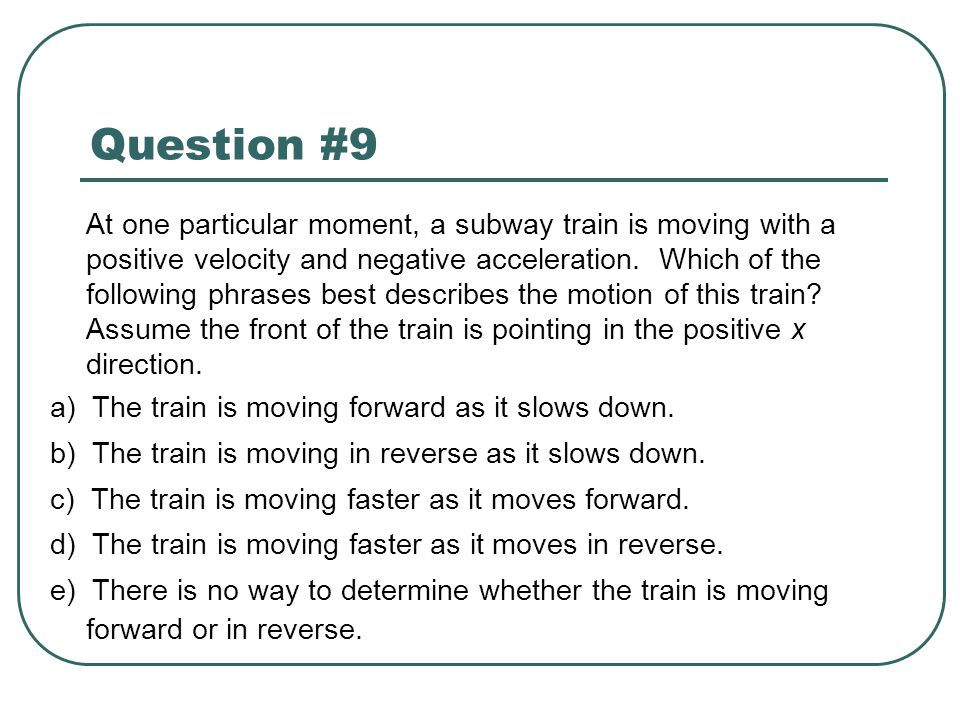 Question #9 At one particular moment, a subway train is moving with a positive velocity and negative acceleration. Which of the following phrases best