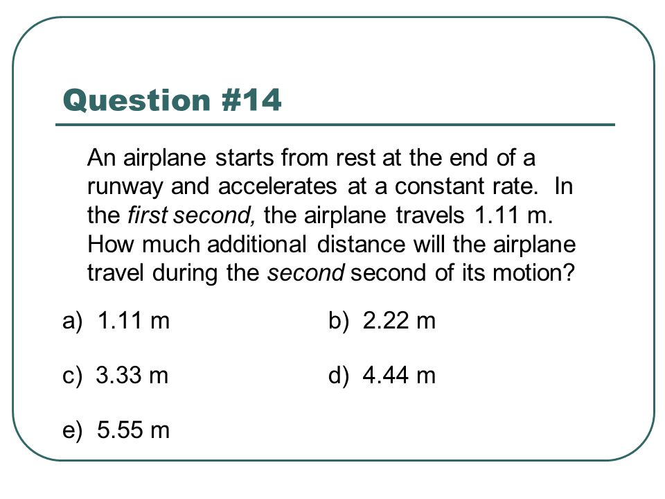 Question #14 An airplane starts from rest at the end of a runway and accelerates at a constant rate. In the first second, the airplane travels 1.11 m.