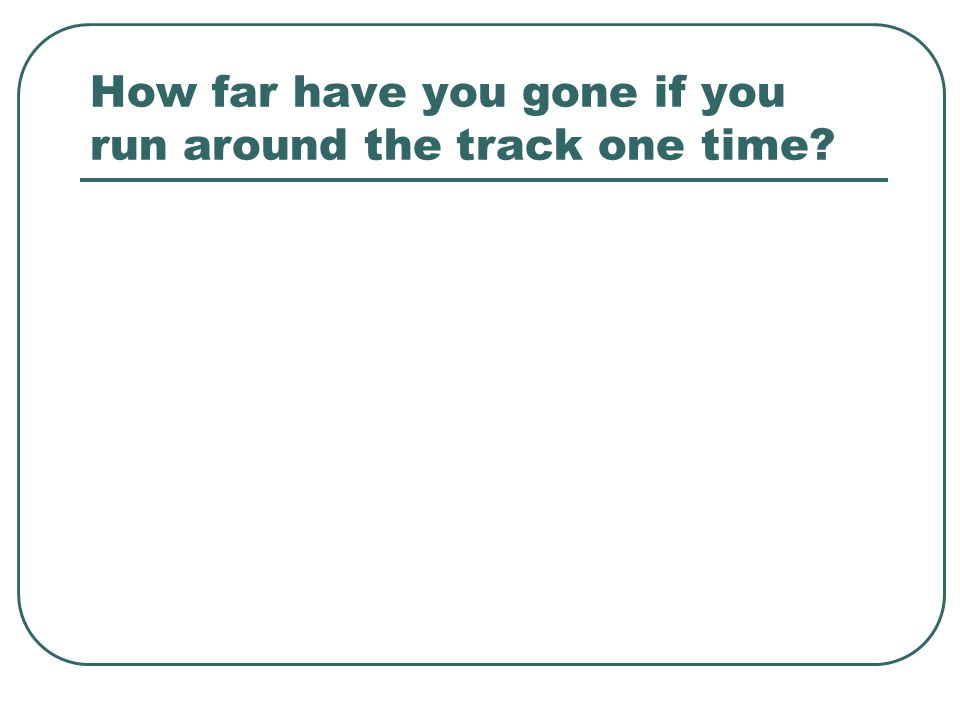 How far have you gone if you run around the track one time?