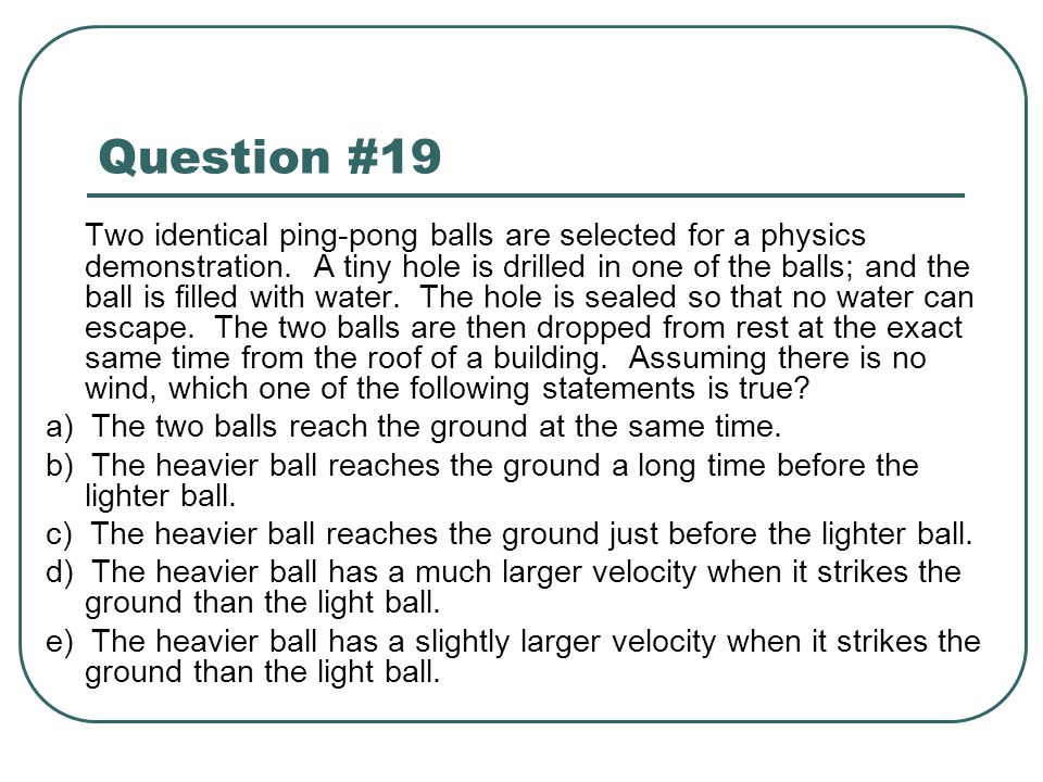 Question #19 Two identical ping-pong balls are selected for a physics demonstration. A tiny hole is drilled in one of the balls; and the ball is fille