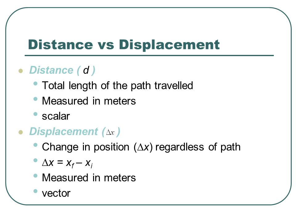 Distance vs Displacement Distance ( d ) Total length of the path travelled Measured in meters scalar Displacement ( ) Change in position (  x) regard
