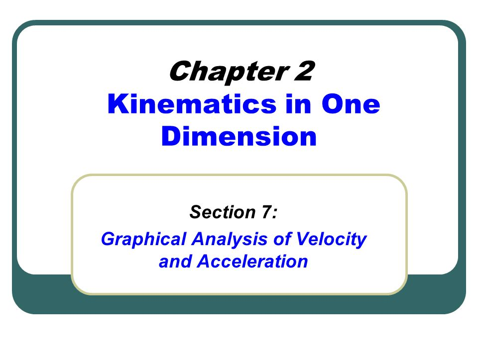 Chapter 2 Kinematics in One Dimension Section 7: Graphical Analysis of Velocity and Acceleration