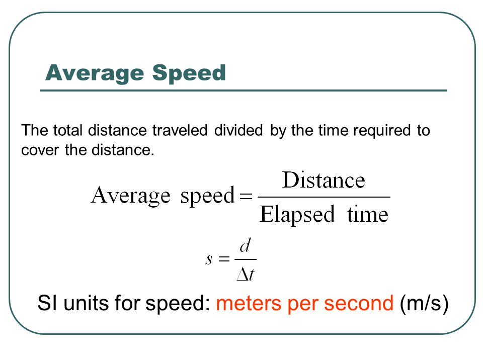 The total distance traveled divided by the time required to cover the distance. SI units for speed: meters per second (m/s) Average Speed