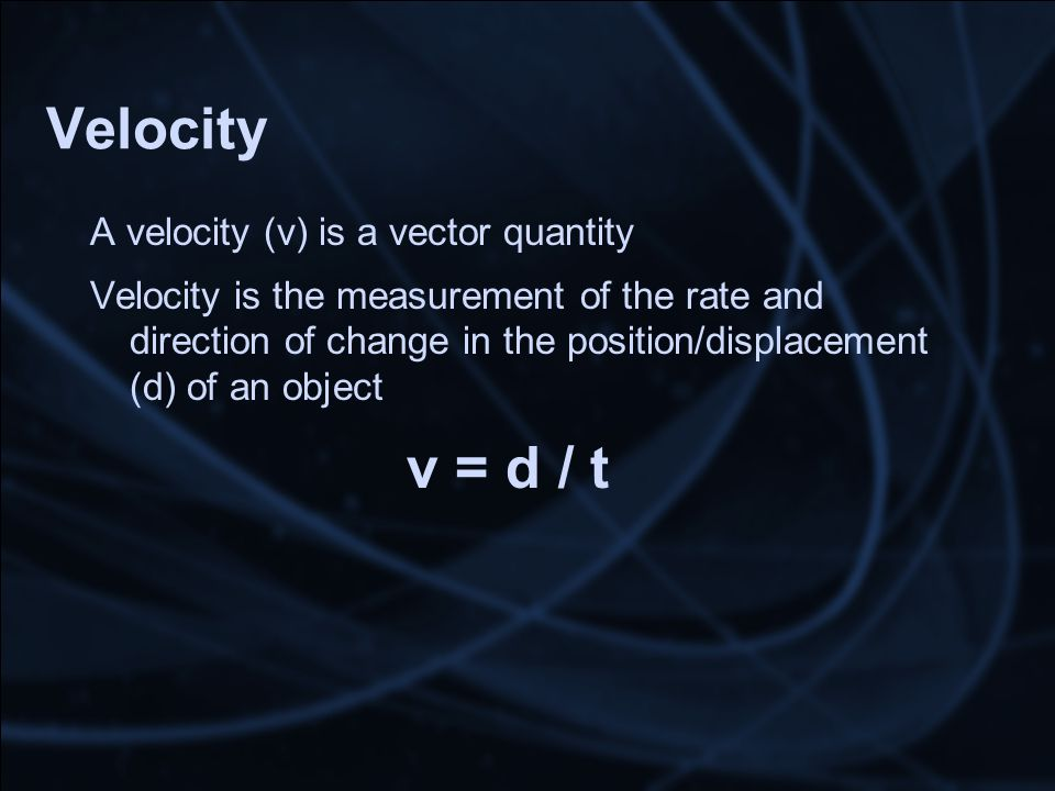 Velocity A velocity (v) is a vector quantity Velocity is the measurement of the rate and direction of change in the position/displacement (d) of an object v = d / t