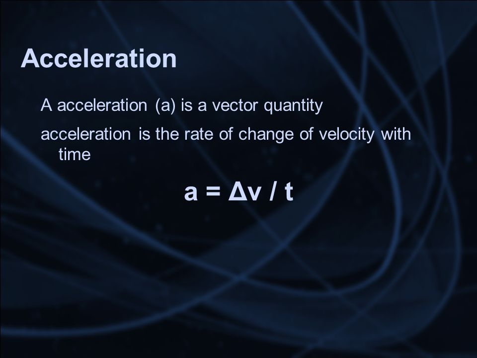 Acceleration A acceleration (a) is a vector quantity acceleration is the rate of change of velocity with time a = Δv / t