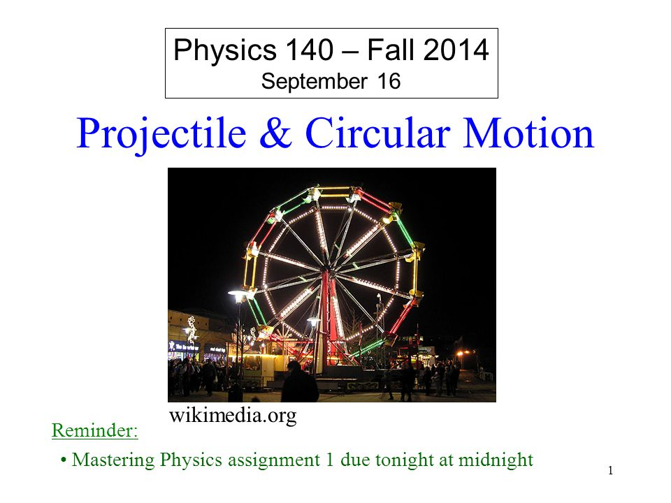 1 Physics 140 – Fall 2014 September 16 Reminder: Mastering Physics assignment 1 due tonight at midnight Projectile & Circular Motion wikimedia.org