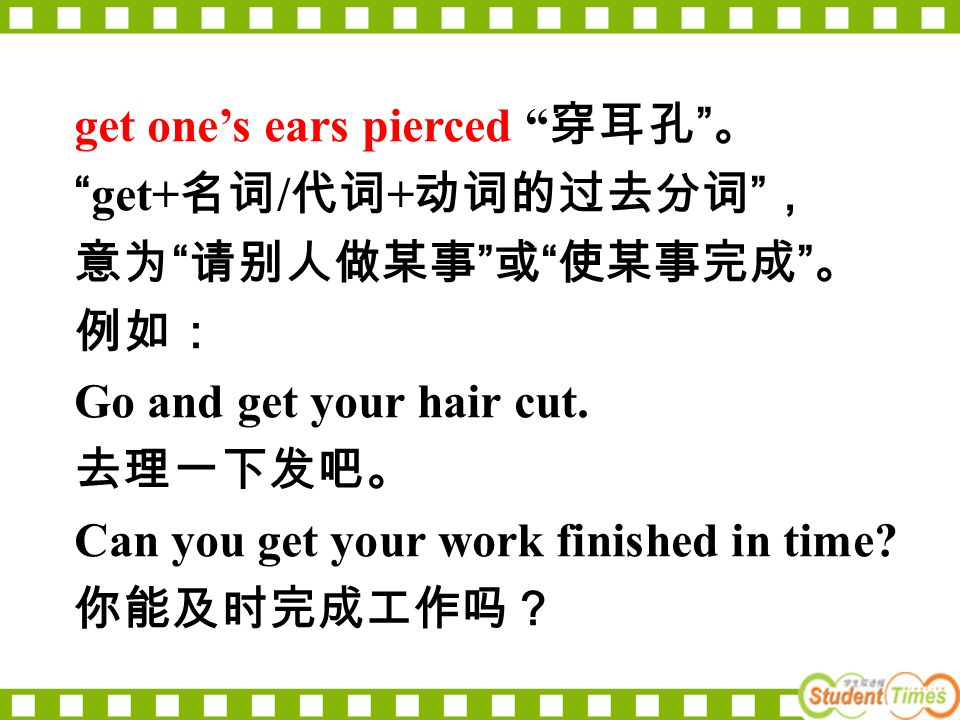 "get one's ears pierced "" 穿耳孔 "" 。 ""get+ 名词 / 代词 + 动词的过去分词 "" , 意为 "" 请别人做某事 "" 或 "" 使某事完成 "" 。 例如: Go and get your hair cut. 去理一下发吧。 Can you get your work f"