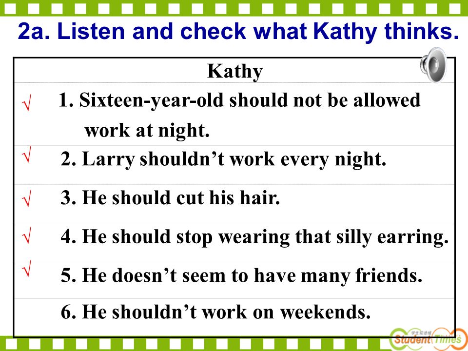 2a. Listen and check what Kathy thinks. Kathy 1. Sixteen-year-old should not be allowed work at night. 2. Larry shouldn't work every night. 3. He shou