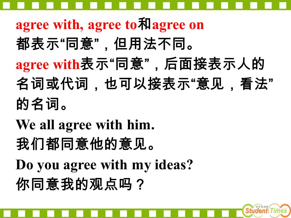 "agree with, agree to 和 agree on 都表示 "" 同意 "" ,但用法不同。 agree with 表示 "" 同意 "" ,后面接表示人的 名词或代词,也可以接表示 "" 意见,看法 "" 的名词。 We all agree with him. 我们都同意他的意见。 Do you"