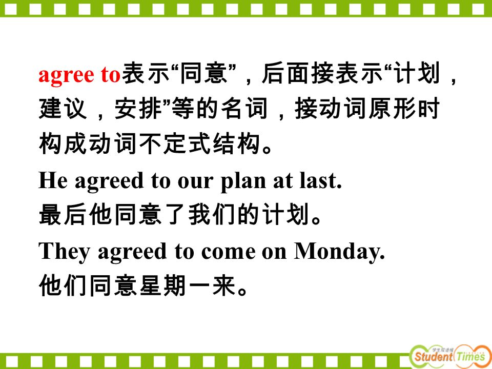 """agree to 表示 """" 同意 """" ,后面接表示 """" 计划, 建议,安排 """" 等的名词,接动词原形时 构成动词不定式结构。 He agreed to our plan at last. 最后他同意了我们的计划。 They agreed to come on Monday. 他们同意星期一来。"""