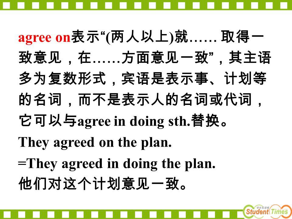 "agree on 表示 ""( 两人以上 ) 就 …… 取得一 致意见,在 …… 方面意见一致 "" ,其主语 多为复数形式,宾语是表示事、计划等 的名词,而不是表示人的名词或代词, 它可以与 agree in doing sth. 替换。 They agreed on the plan. =They"