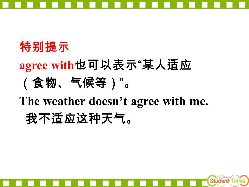 特别提示 agree with 也可以表示 某人适应 (食物、气候等) 。 The weather doesn't agree with me. 我不适应这种天气。