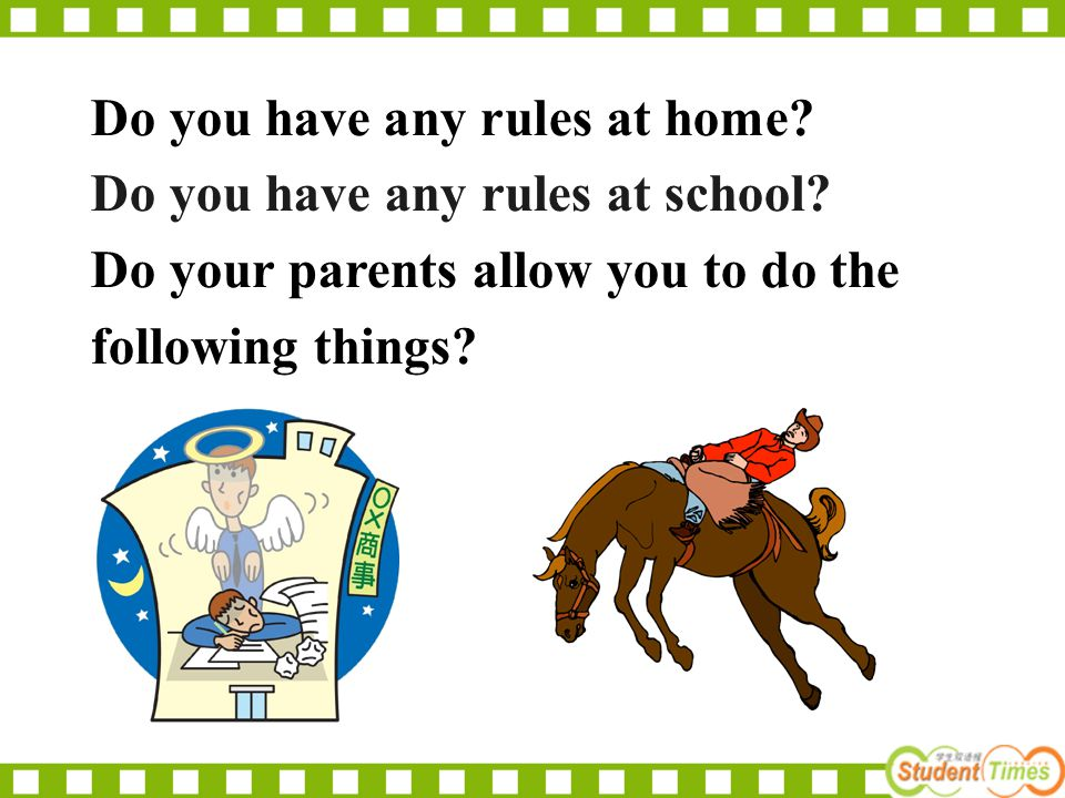 Do you have any rules at school? Do your parents allow you to do the following things? Do you have any rules at home?