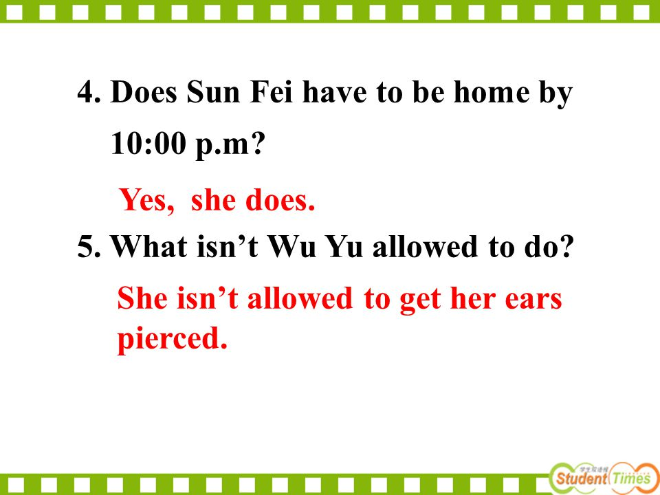 4. Does Sun Fei have to be home by 10:00 p.m? 5. What isn't Wu Yu allowed to do? Yes, she does. She isn't allowed to get her ears pierced.