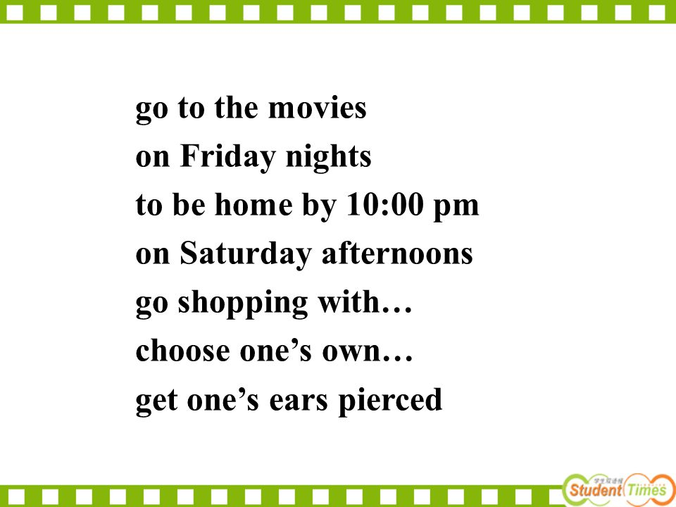 go to the movies on Friday nights to be home by 10:00 pm on Saturday afternoons go shopping with… choose one's own… get one's ears pierced
