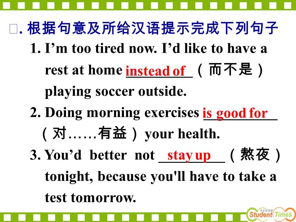 Ⅱ. 根据句意及所给汉语提示完成下列句子 1. I'm too tired now. I'd like to have a rest at home _________ (而不是) playing soccer outside. 2. Doing morning exercises ________