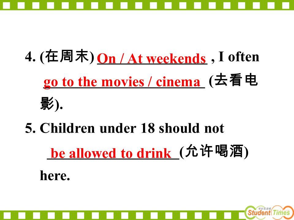 4. ( 在周末 ) _______________, I often ______________________ ( 去看电 影 ). 5. Children under 18 should not __________________( 允许喝酒 ) here. be allowed to d