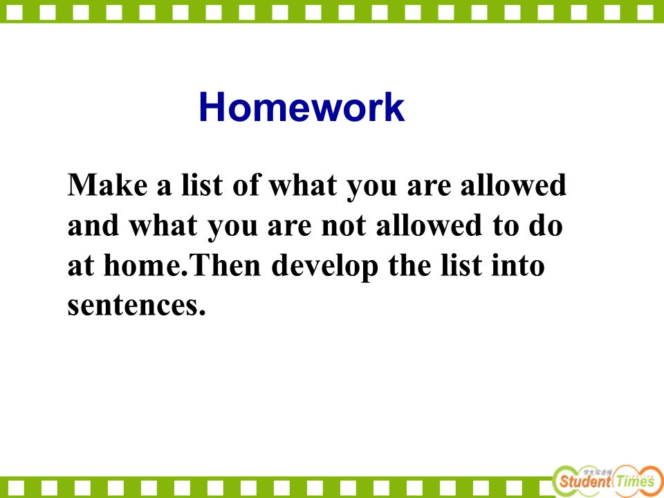 Homework Make a list of what you are allowed and what you are not allowed to do at home.Then develop the list into sentences.
