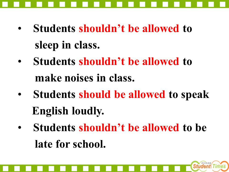 Students shouldn't be allowed to sleep in class. Students shouldn't be allowed to make noises in class. Students should be allowed to speak English lo