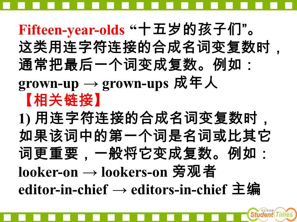 Fifteen-year-olds 十五岁的孩子们 。 这类用连字符连接的合成名词变复数时, 通常把最后一个词变成复数。例如: grown-up → grown-ups 成年人 【相关链接】 1) 用连字符连接的合成名词变复数时, 如果该词中的第一个词是名词或比其它 词更重要,一般将它变成复数。例如: looker-on → lookers-on 旁观者 editor-in-chief → editors-in-chief 主编