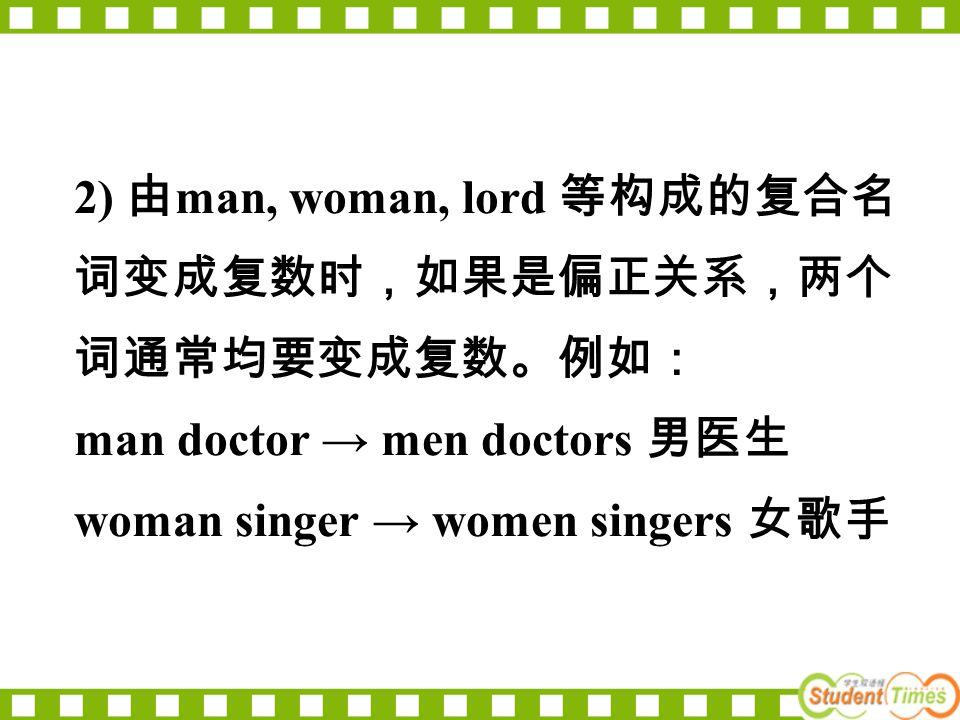 2) 由 man, woman, lord 等构成的复合名 词变成复数时,如果是偏正关系,两个 词通常均要变成复数。例如: man doctor → men doctors 男医生 woman singer → women singers 女歌手