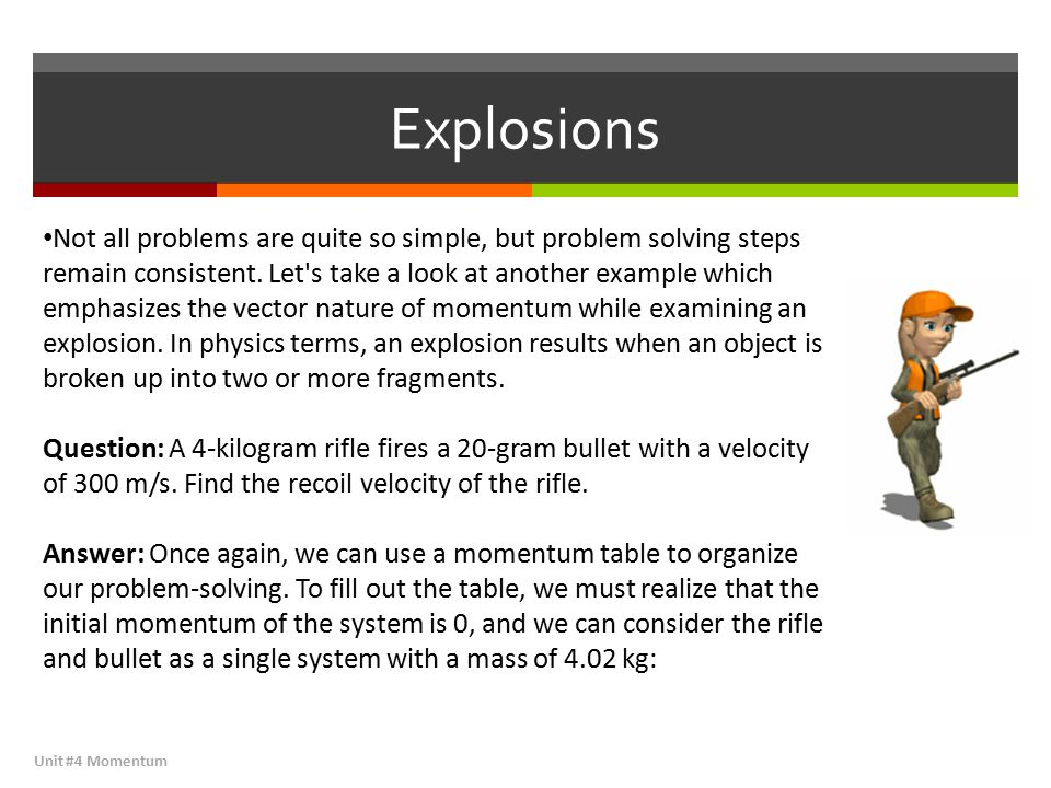 Explosions Unit #4 Momentum Not all problems are quite so simple, but problem solving steps remain consistent. Let's take a look at another example wh