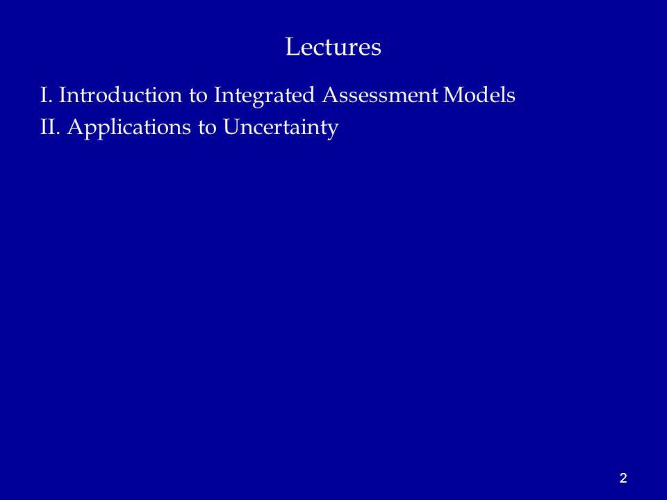 Lectures I. Introduction to Integrated Assessment Models II. Applications to Uncertainty 2