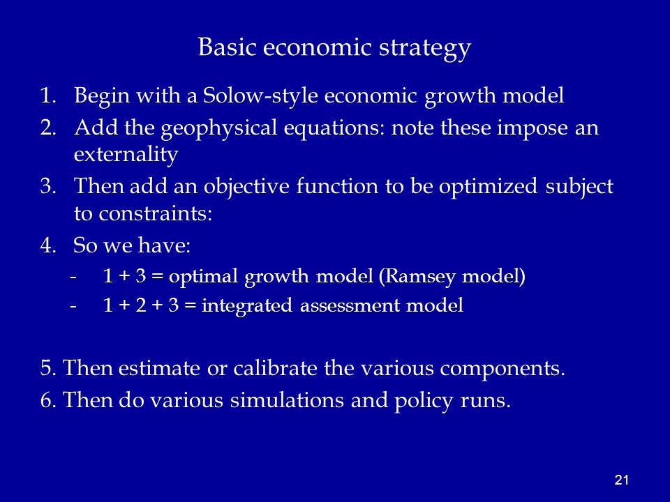 Basic economic strategy 1.Begin with a Solow-style economic growth model 2.Add the geophysical equations: note these impose an externality 3.Then add an objective function to be optimized subject to constraints: 4.So we have: -1 + 3 = optimal growth model (Ramsey model) -1 + 2 + 3 = integrated assessment model 5.